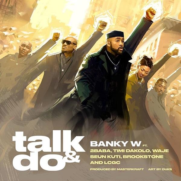 Banky W – Talk & Do ft. 2Baba, Timi Dakolo, Waje, Seun Kuti, Brookstone, LCGC